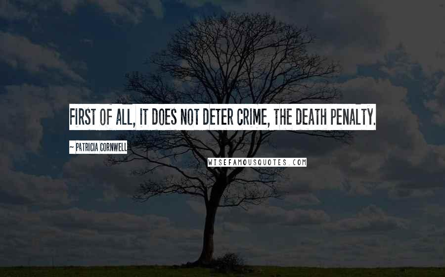 Patricia Cornwell quotes: First of all, it does not deter crime, the death penalty.