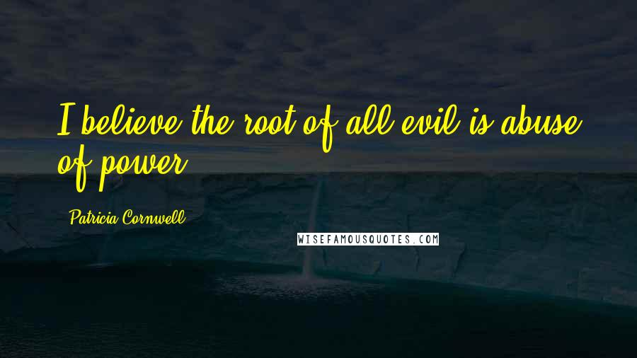 Patricia Cornwell quotes: I believe the root of all evil is abuse of power.