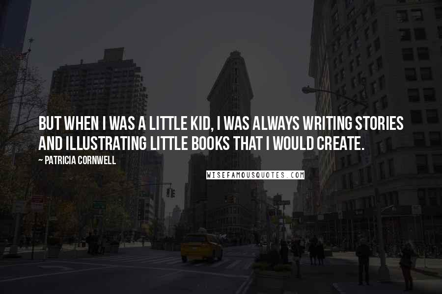 Patricia Cornwell quotes: But when I was a little kid, I was always writing stories and illustrating little books that I would create.