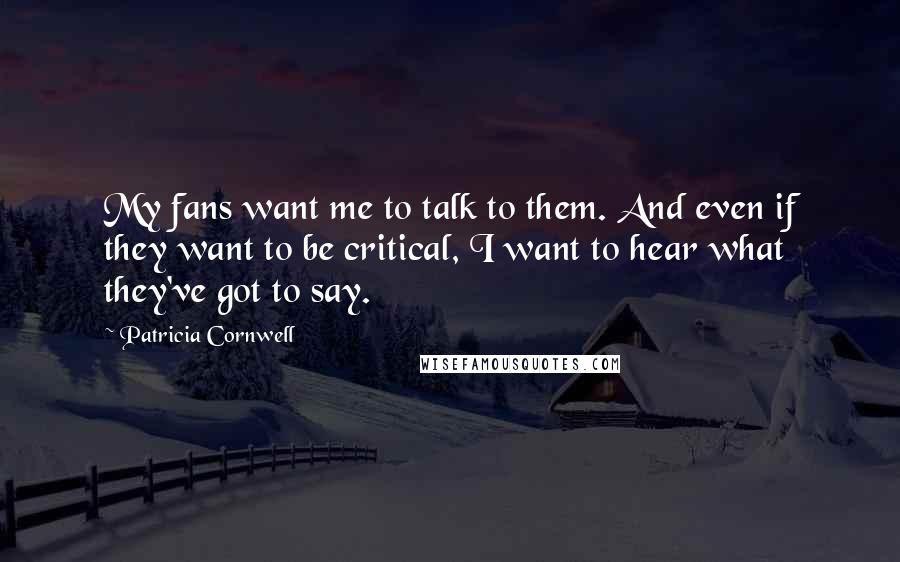 Patricia Cornwell quotes: My fans want me to talk to them. And even if they want to be critical, I want to hear what they've got to say.