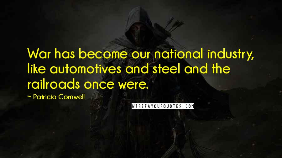 Patricia Cornwell quotes: War has become our national industry, like automotives and steel and the railroads once were.