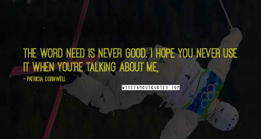 Patricia Cornwell quotes: The word need is never good. I hope you never use it when you're talking about me,