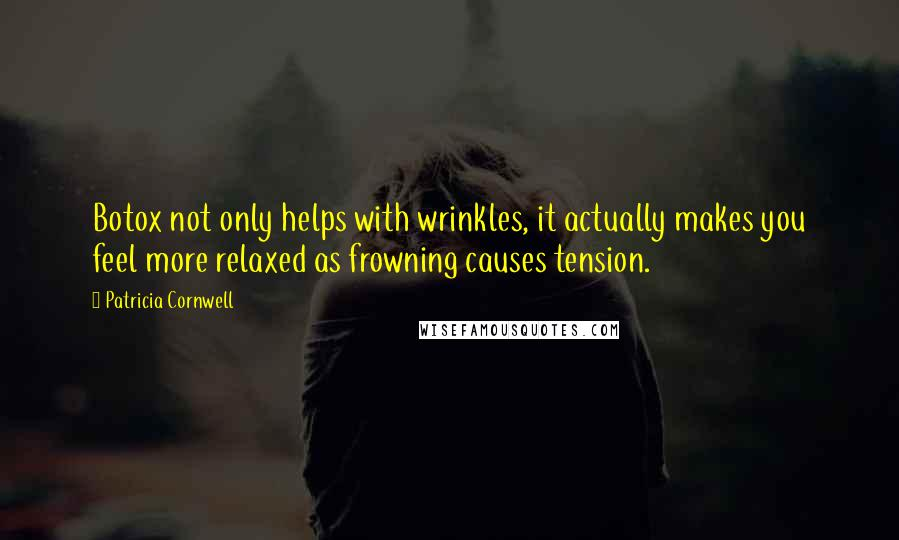 Patricia Cornwell quotes: Botox not only helps with wrinkles, it actually makes you feel more relaxed as frowning causes tension.
