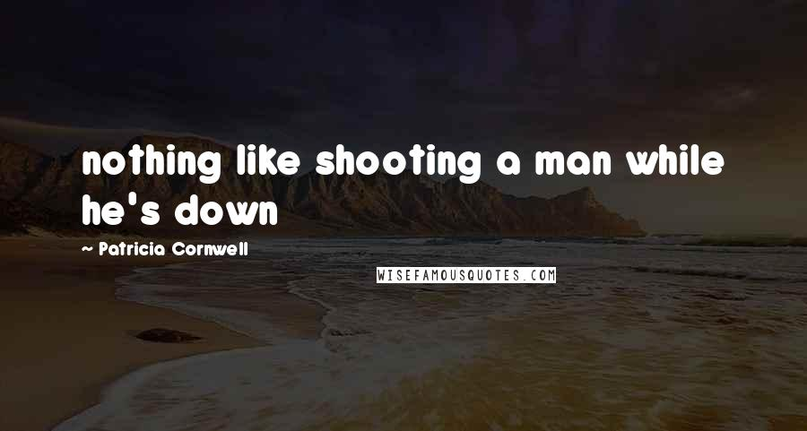 Patricia Cornwell quotes: nothing like shooting a man while he's down