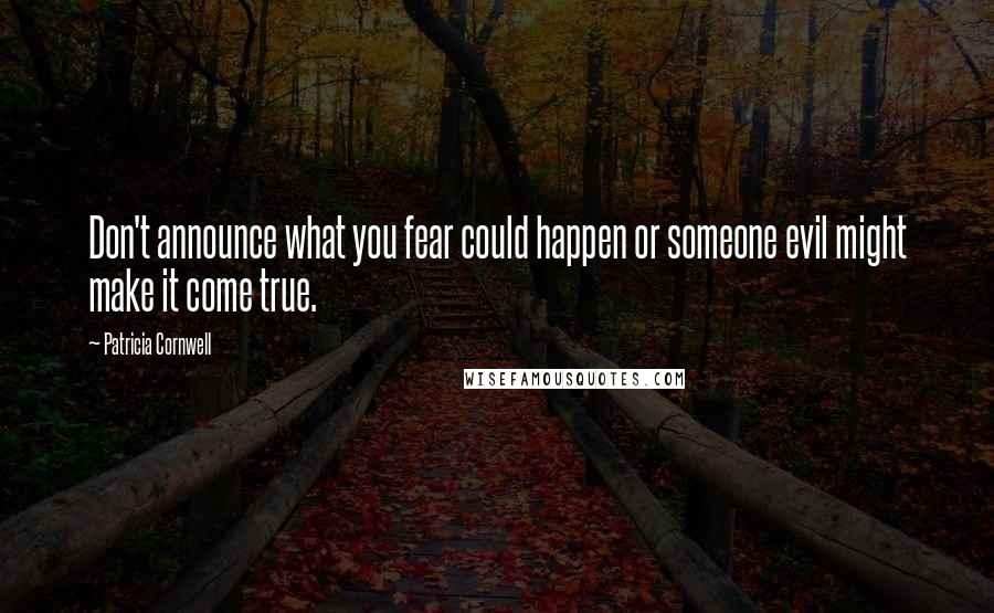 Patricia Cornwell quotes: Don't announce what you fear could happen or someone evil might make it come true.