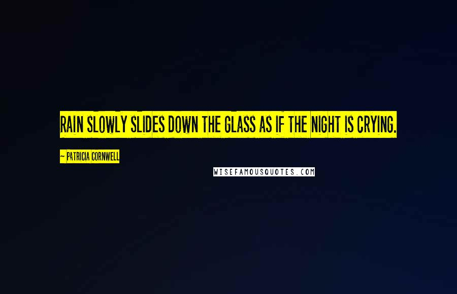 Patricia Cornwell quotes: Rain slowly slides down the glass as if the night is crying.