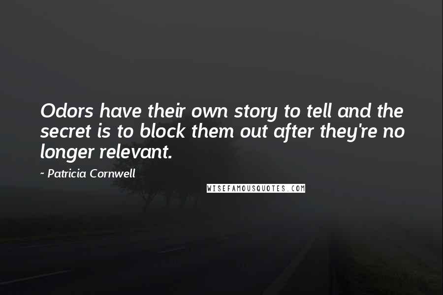 Patricia Cornwell quotes: Odors have their own story to tell and the secret is to block them out after they're no longer relevant.