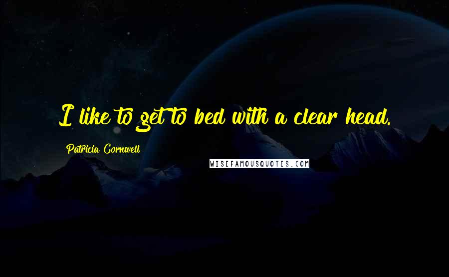 Patricia Cornwell quotes: I like to get to bed with a clear head.
