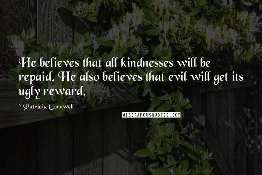 Patricia Cornwell quotes: He believes that all kindnesses will be repaid. He also believes that evil will get its ugly reward,