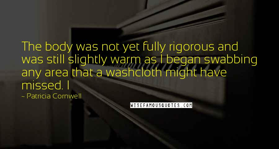 Patricia Cornwell quotes: The body was not yet fully rigorous and was still slightly warm as I began swabbing any area that a washcloth might have missed. I