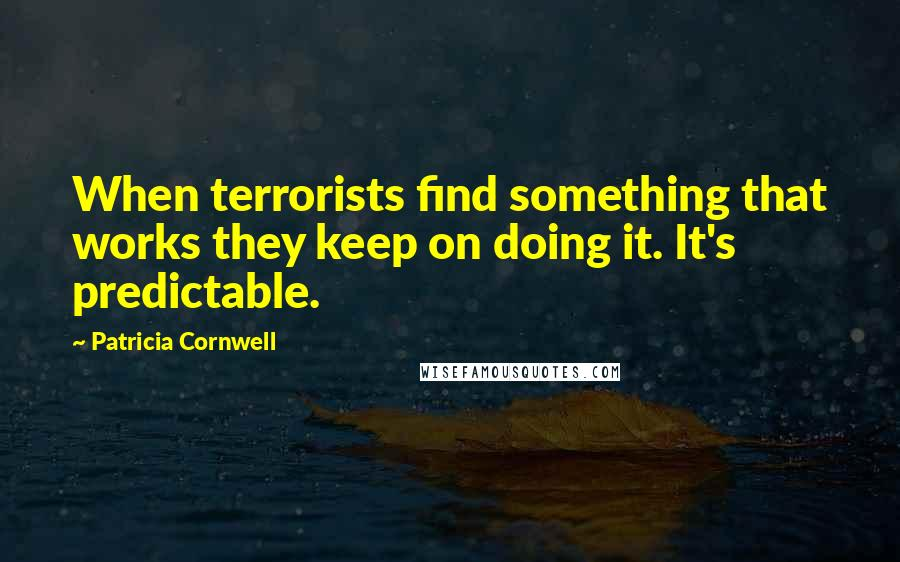Patricia Cornwell quotes: When terrorists find something that works they keep on doing it. It's predictable.