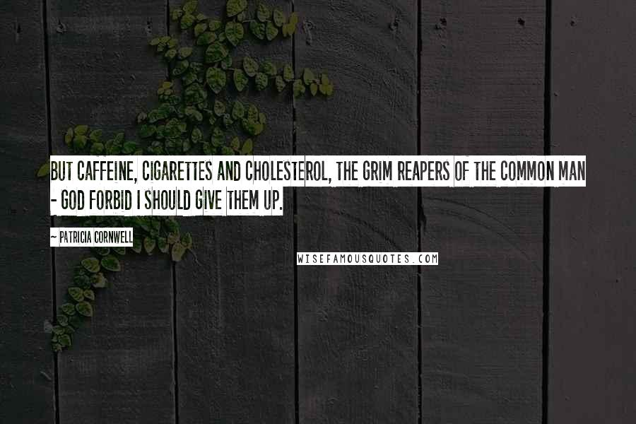 Patricia Cornwell quotes: But caffeine, cigarettes and cholesterol, the grim reapers of the common man - God forbid I should give them up.