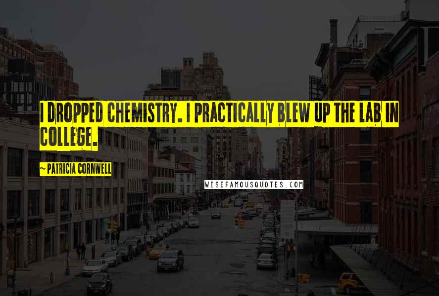 Patricia Cornwell quotes: I dropped chemistry. I practically blew up the lab in college.