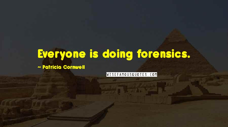 Patricia Cornwell quotes: Everyone is doing forensics.