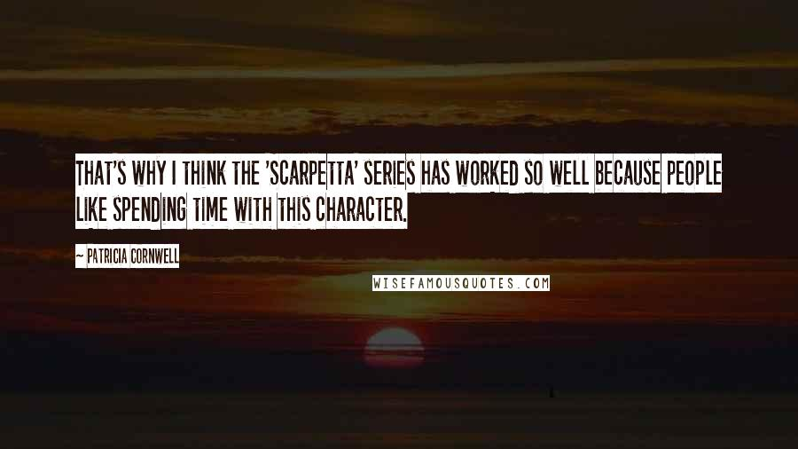Patricia Cornwell quotes: That's why I think the 'Scarpetta' series has worked so well because people like spending time with this character.