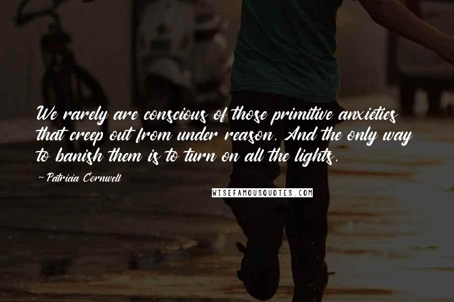 Patricia Cornwell quotes: We rarely are conscious of those primitive anxieties that creep out from under reason. And the only way to banish them is to turn on all the lights.