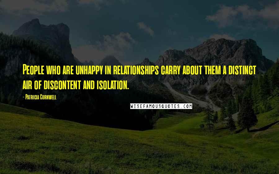 Patricia Cornwell quotes: People who are unhappy in relationships carry about them a distinct air of discontent and isolation.