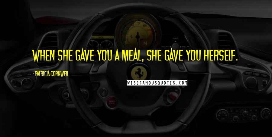 Patricia Cornwell quotes: When she gave you a meal, she gave you herself.