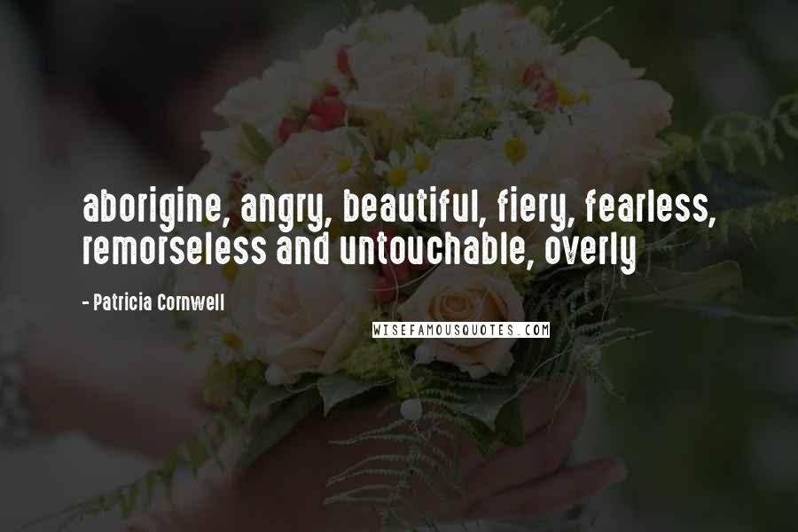 Patricia Cornwell quotes: aborigine, angry, beautiful, fiery, fearless, remorseless and untouchable, overly