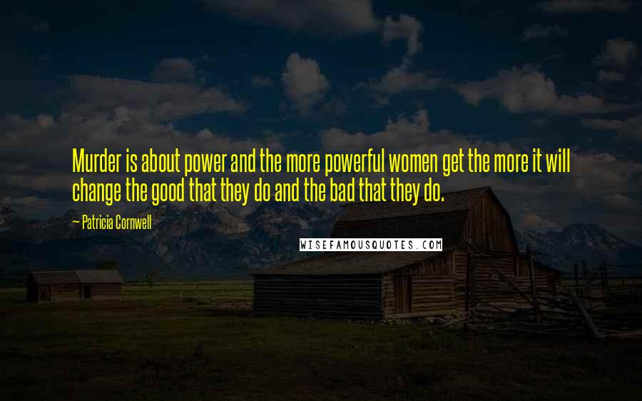 Patricia Cornwell quotes: Murder is about power and the more powerful women get the more it will change the good that they do and the bad that they do.