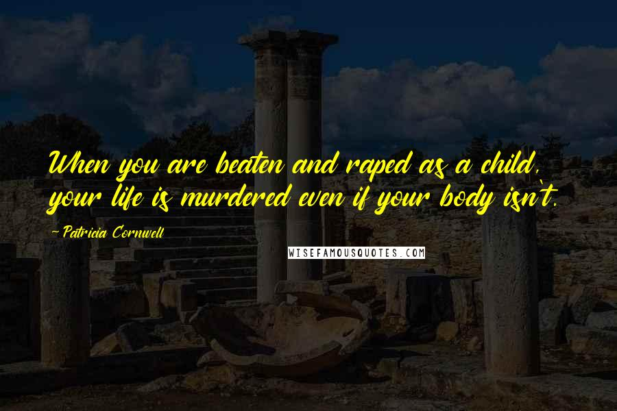 Patricia Cornwell quotes: When you are beaten and raped as a child, your life is murdered even if your body isn't.