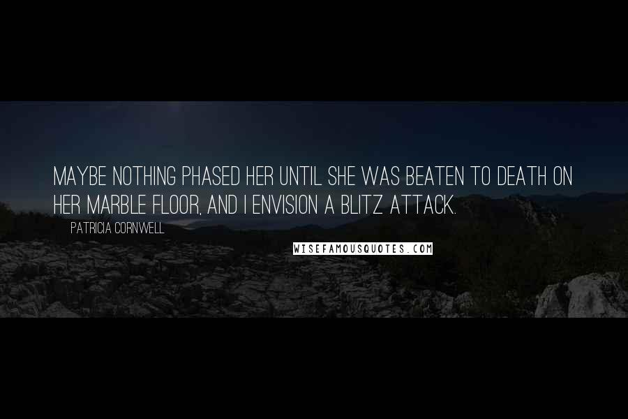 Patricia Cornwell quotes: Maybe nothing phased her until she was beaten to death on her marble floor, and I envision a blitz attack.
