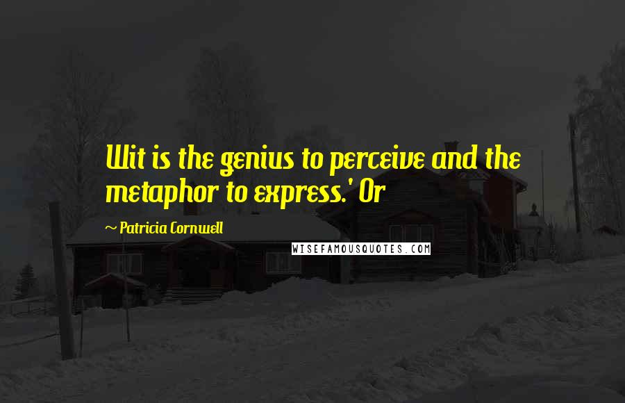 Patricia Cornwell quotes: Wit is the genius to perceive and the metaphor to express.' Or