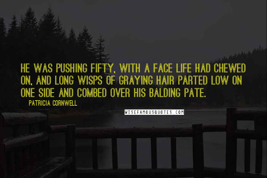 Patricia Cornwell quotes: He was pushing fifty, with a face life had chewed on, and long wisps of graying hair parted low on one side and combed over his balding pate.