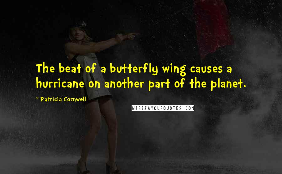 Patricia Cornwell quotes: The beat of a butterfly wing causes a hurricane on another part of the planet.