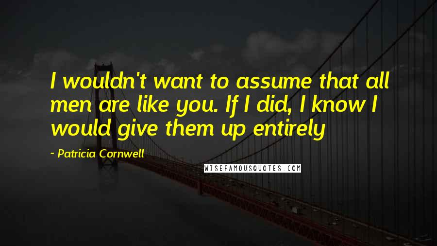 Patricia Cornwell quotes: I wouldn't want to assume that all men are like you. If I did, I know I would give them up entirely