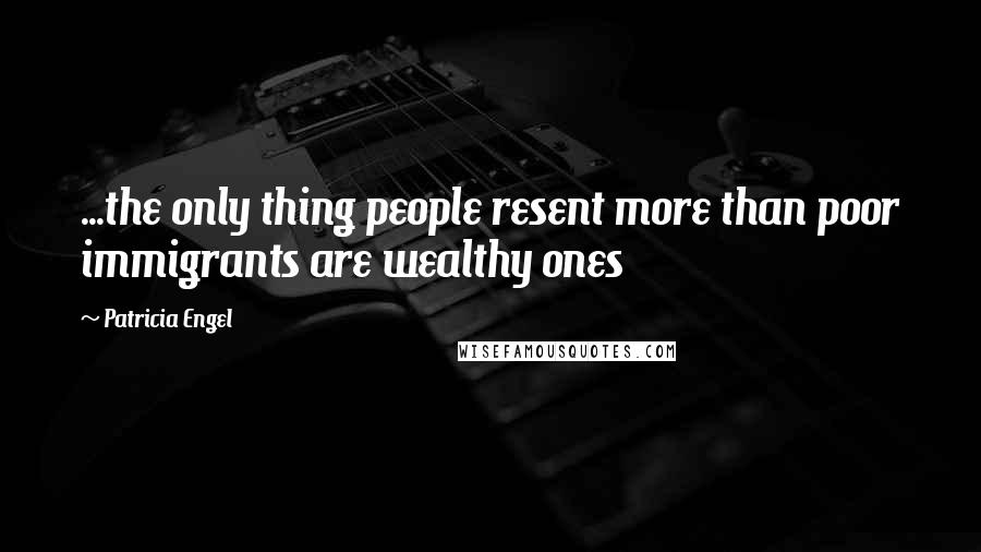 Patricia Engel quotes: ...the only thing people resent more than poor immigrants are wealthy ones