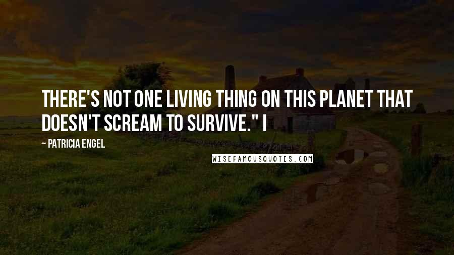 """Patricia Engel quotes: There's not one living thing on this planet that doesn't scream to survive."""" I"""