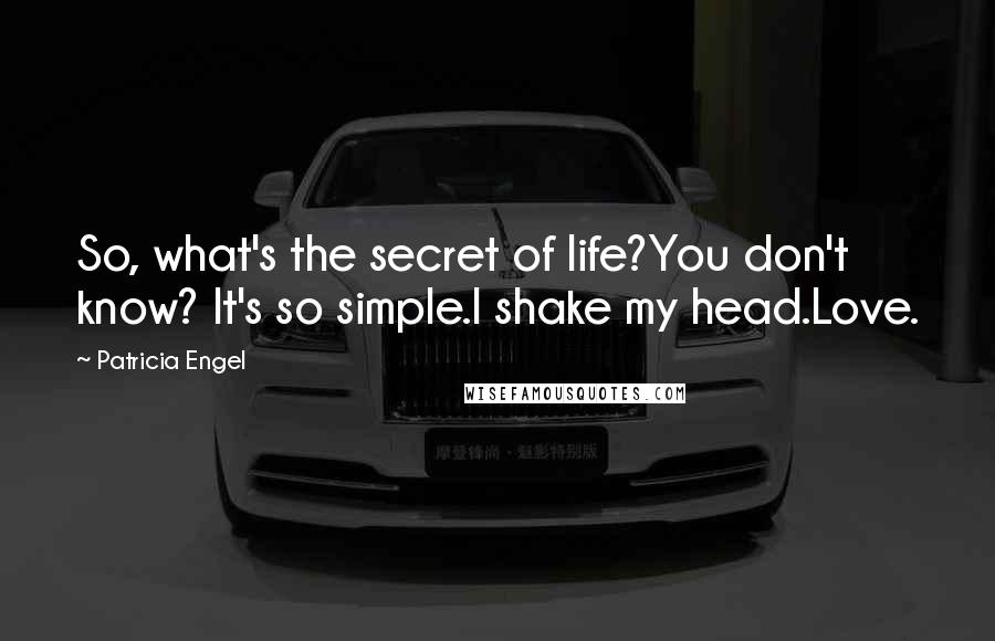 Patricia Engel quotes: So, what's the secret of life?You don't know? It's so simple.I shake my head.Love.