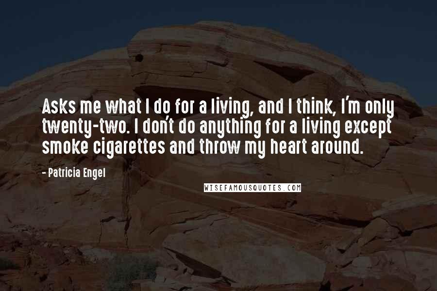 Patricia Engel quotes: Asks me what I do for a living, and I think, I'm only twenty-two. I don't do anything for a living except smoke cigarettes and throw my heart around.