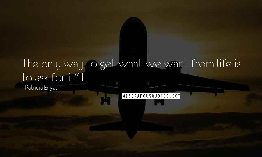 """Patricia Engel quotes: The only way to get what we want from life is to ask for it."""" I"""