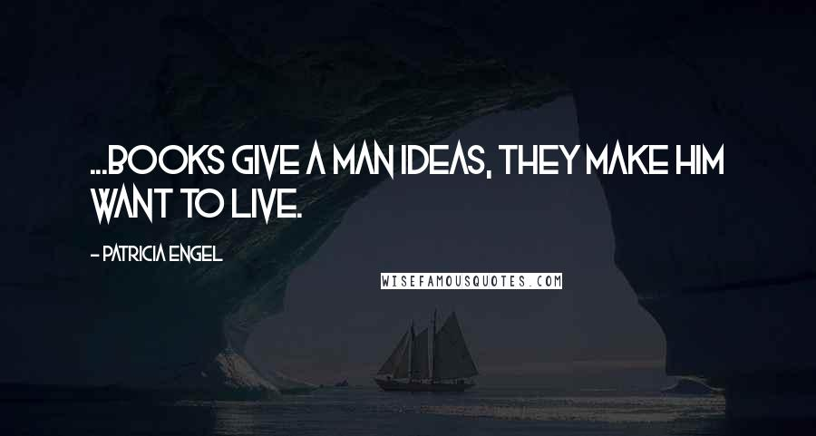 Patricia Engel quotes: ...books give a man ideas, they make him want to live.