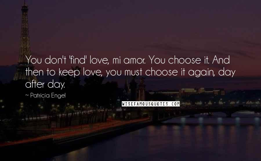 Patricia Engel quotes: You don't 'find' love, mi amor. You choose it. And then to keep love, you must choose it again, day after day.