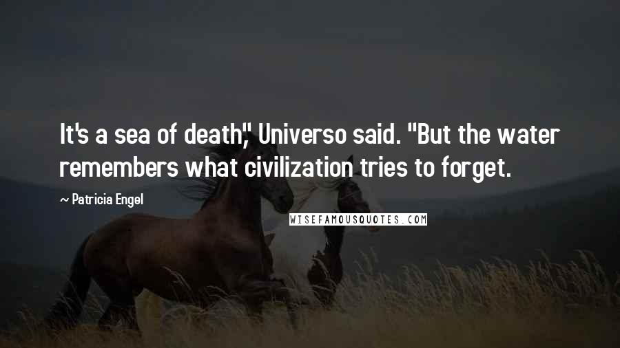 """Patricia Engel quotes: It's a sea of death,"""" Universo said. """"But the water remembers what civilization tries to forget."""