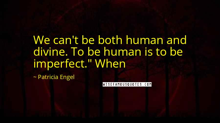 """Patricia Engel quotes: We can't be both human and divine. To be human is to be imperfect."""" When"""