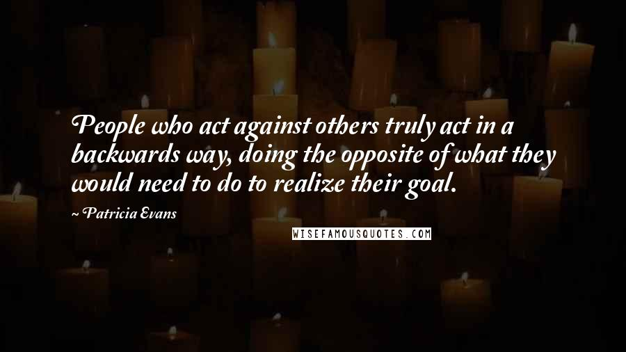 Patricia Evans quotes: People who act against others truly act in a backwards way, doing the opposite of what they would need to do to realize their goal.