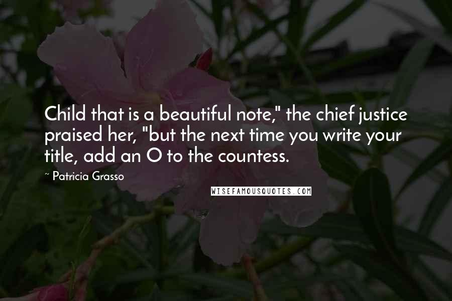 """Patricia Grasso quotes: Child that is a beautiful note,"""" the chief justice praised her, """"but the next time you write your title, add an O to the countess."""
