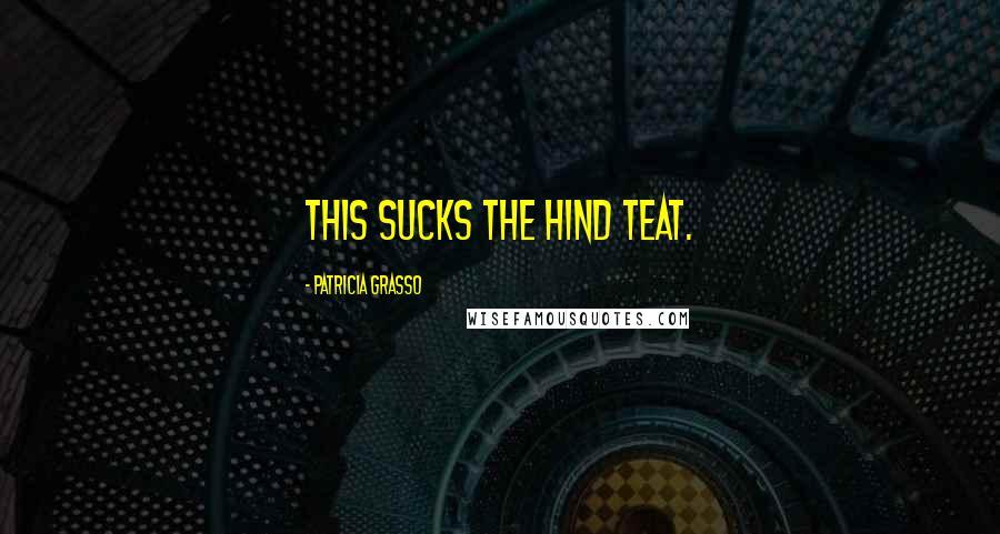 Patricia Grasso quotes: This sucks the hind teat.