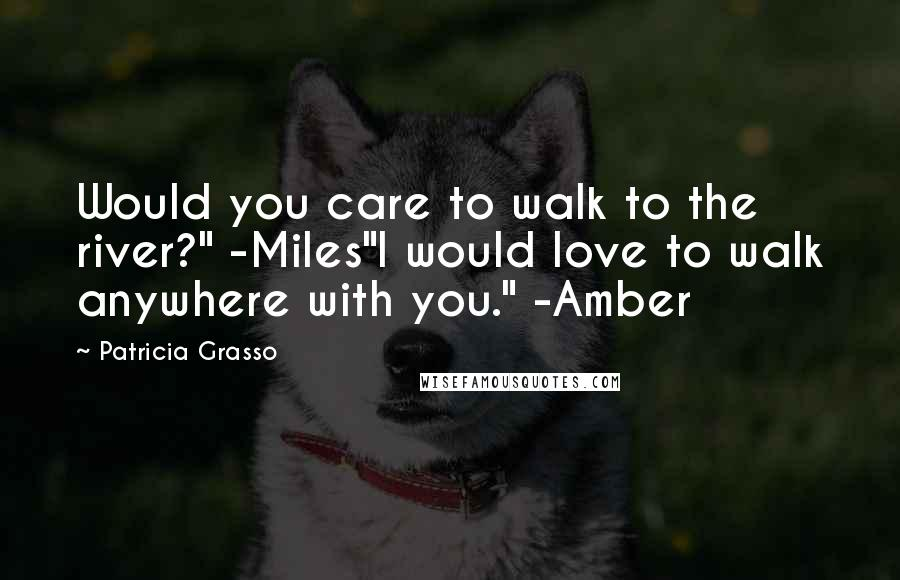 """Patricia Grasso quotes: Would you care to walk to the river?"""" -Miles""""I would love to walk anywhere with you."""" -Amber"""