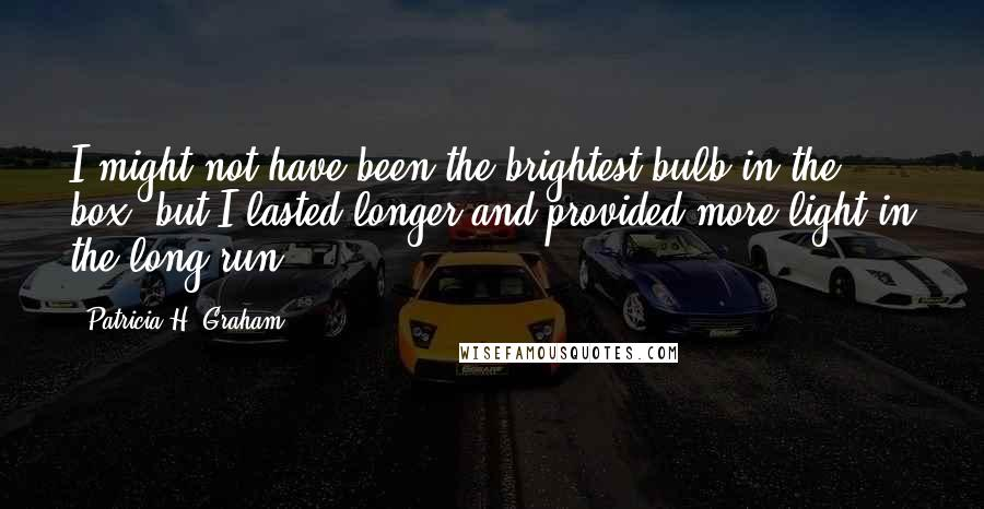 Patricia H. Graham quotes: I might not have been the brightest bulb in the box, but I lasted longer and provided more light in the long run.