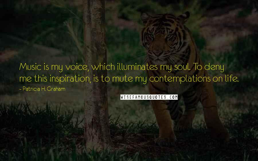 Patricia H. Graham quotes: Music is my voice, which illuminates my soul. To deny me this inspiration, is to mute my contemplations on life.