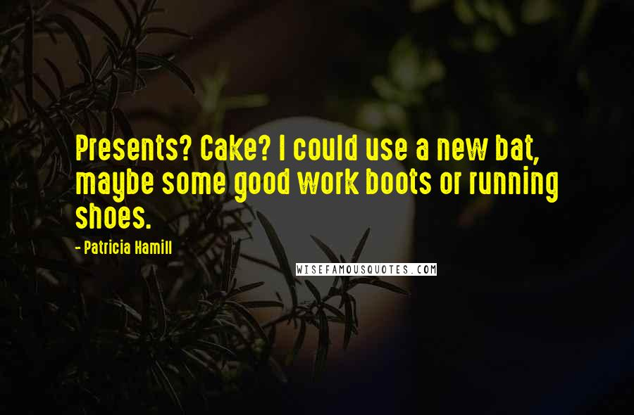 Patricia Hamill quotes: Presents? Cake? I could use a new bat, maybe some good work boots or running shoes.