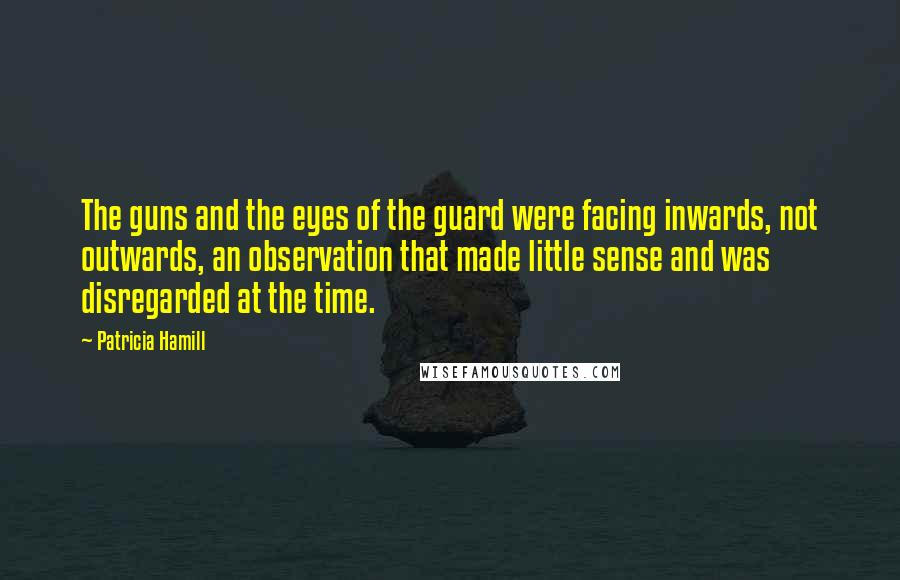 Patricia Hamill quotes: The guns and the eyes of the guard were facing inwards, not outwards, an observation that made little sense and was disregarded at the time.
