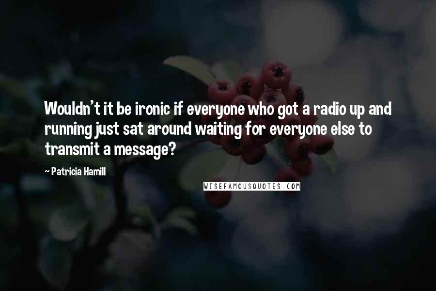 Patricia Hamill quotes: Wouldn't it be ironic if everyone who got a radio up and running just sat around waiting for everyone else to transmit a message?