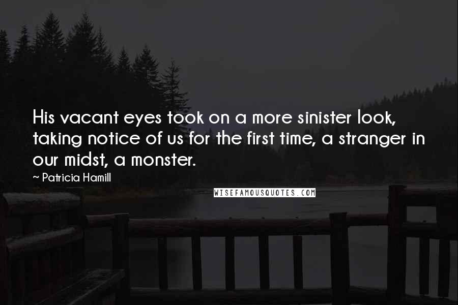 Patricia Hamill quotes: His vacant eyes took on a more sinister look, taking notice of us for the first time, a stranger in our midst, a monster.