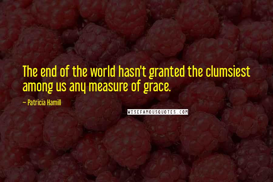 Patricia Hamill quotes: The end of the world hasn't granted the clumsiest among us any measure of grace.